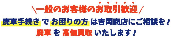 一般のお客様のお取引歓迎。廃車手続きでお困りの方は吉岡商店にご相談を!廃車を高価買取いたします!